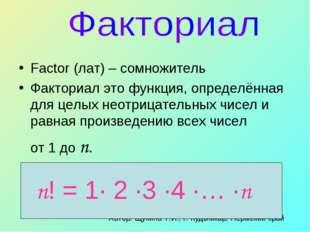 Factor (лат) – сомножитель Факториал это функция, определённая для целых неот