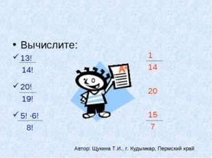 Вычислите: 13! 14! 20! 19! 5! ·6! 8! 1 14 20 15 7 Автор: Щукина Т.И., г. Куды