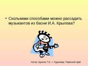 Сколькими способами можно рассадить музыкантов из басни И.А. Крылова? Автор: