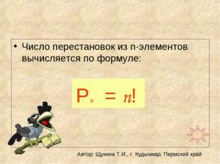 Число перестановок из n-элементов вычисляется по формуле: Рn = n! Автор: Щуки