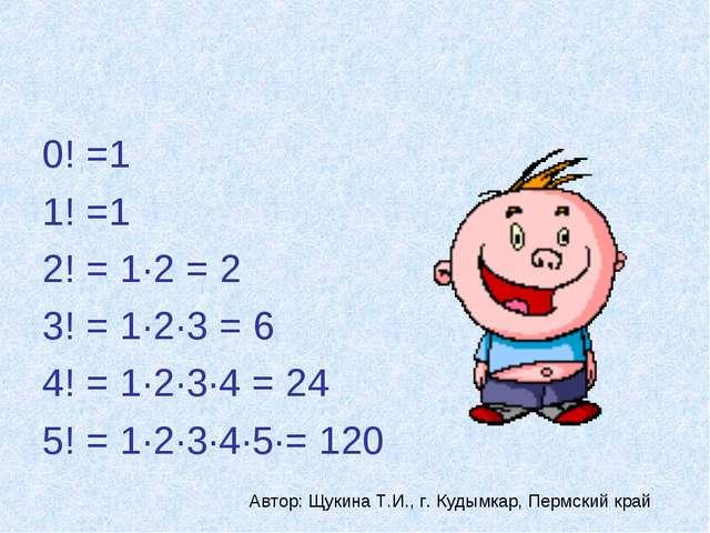 0! =1 1! =1 2! = 1·2 = 2 3! = 1·2·3 = 6 4! = 1·2·3·4 = 24 5! = 1·2·3·4·5·= 12...