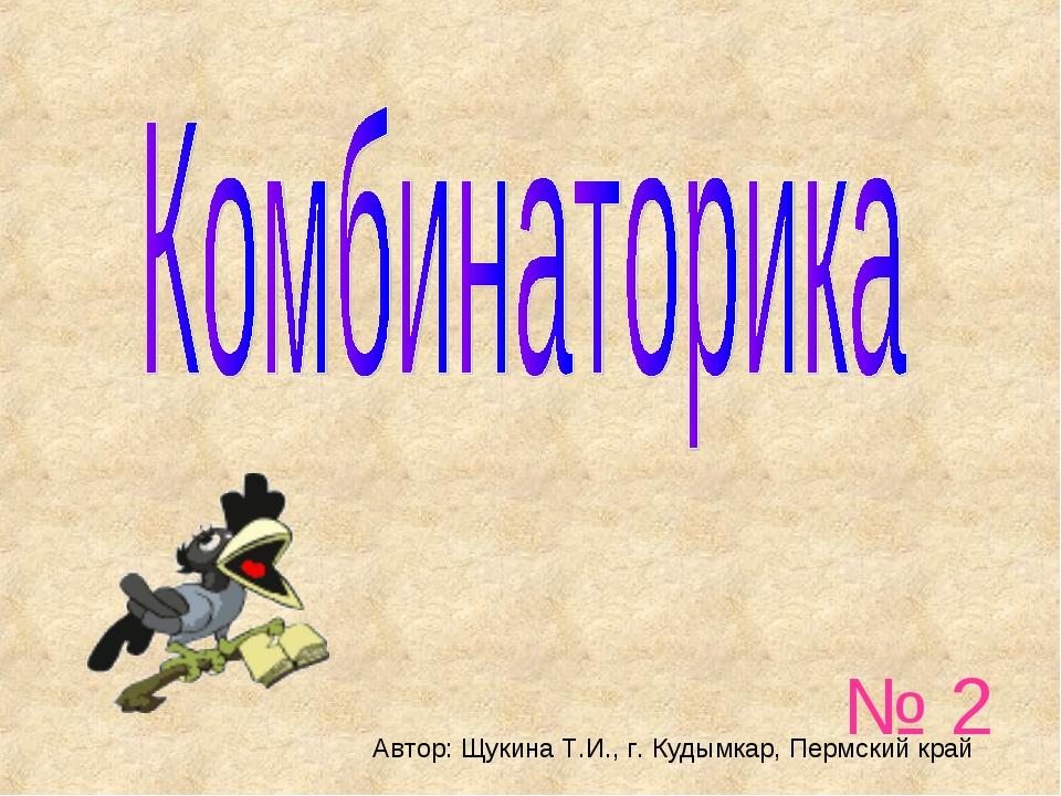 № 2 Автор: Щукина Т.И., г. Кудымкар, Пермский край