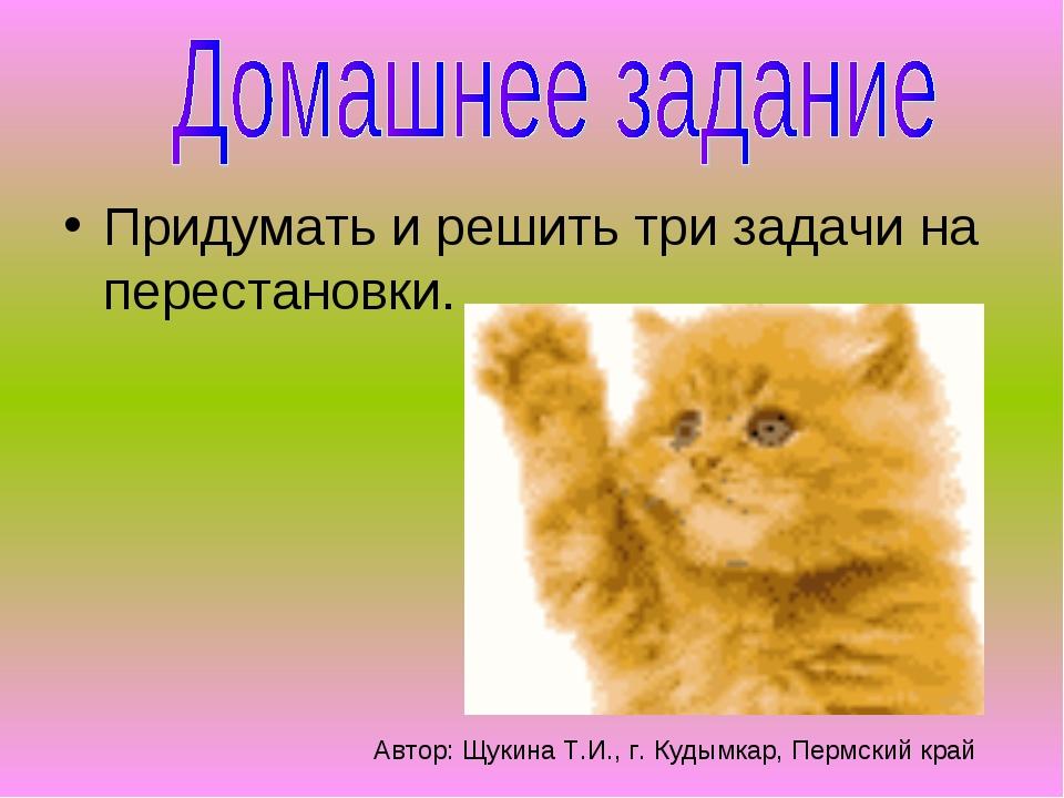 Придумать и решить три задачи на перестановки. Автор: Щукина Т.И., г. Кудымка...