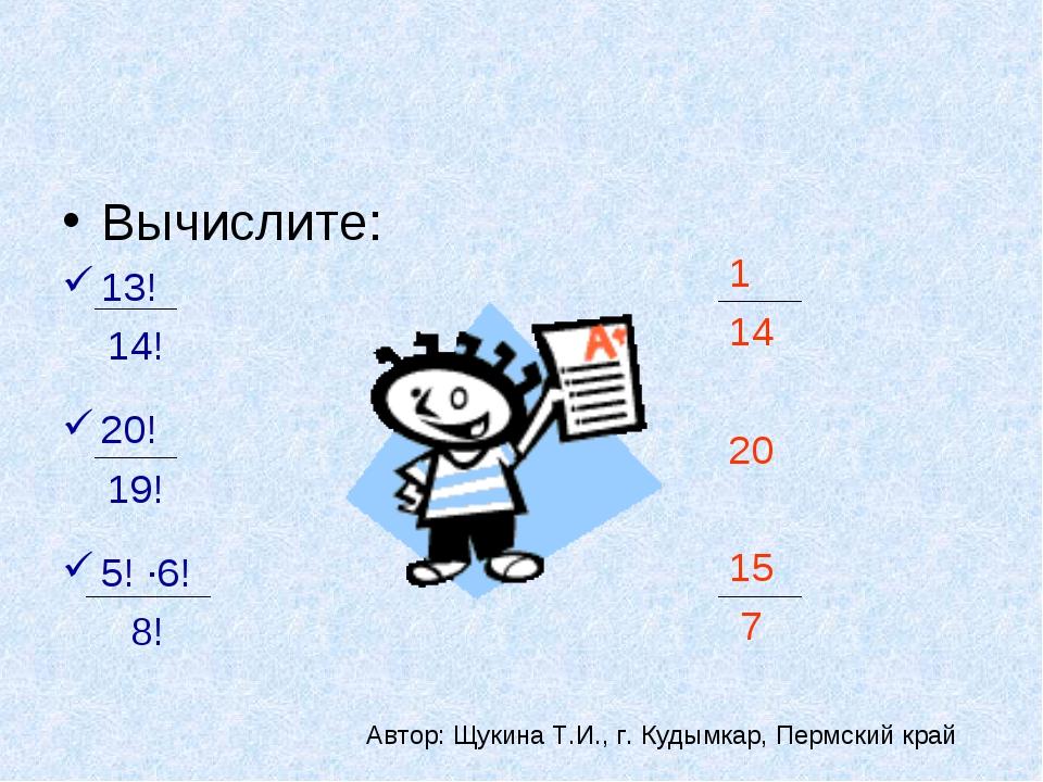 Вычислите: 13! 14! 20! 19! 5! ·6! 8! 1 14 20 15 7 Автор: Щукина Т.И., г. Куды...