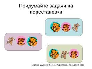 Придумайте задачи на перестановки Автор: Щукина Т.И., г. Кудымкар, Пермский к