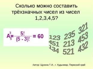Сколько можно составить трёхзначных чисел из чисел 1,2,3,4,5? Автор: Щукина