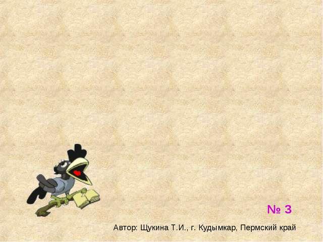 № 3 Автор: Щукина Т.И., г. Кудымкар, Пермский край