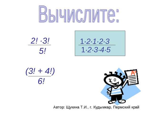 2! ·3! 5! (3! + 4!) 6! Автор: Щукина Т.И., г. Кудымкар, Пермский край