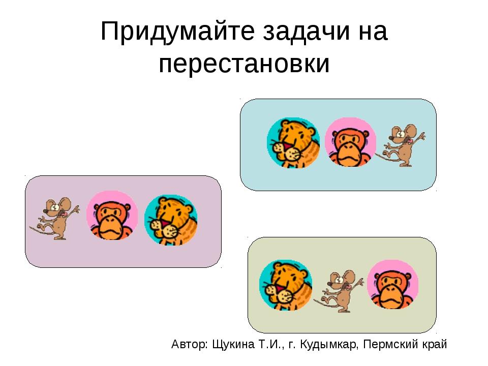 Придумайте задачи на перестановки Автор: Щукина Т.И., г. Кудымкар, Пермский к...