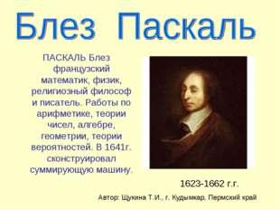 ПАСКАЛЬ Блез французский математик, физик, религиозный философ и писатель. Ра