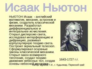 НЬЮТОН Исаак - английский математик, механик, астроном и физик, создатель кл