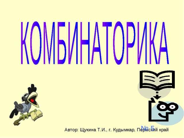 № 5 Автор: Щукина Т.И., г. Кудымкар, Пермский край