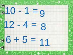 10 - 1 = 9 12 - 4 = 8 6 + 5 = 11