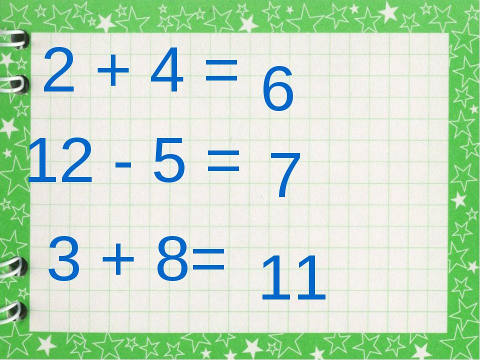 2 + 4 = 6 12 - 5 = 7 3 + 8= 11
