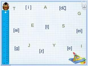 T S J A E G I [ i ] [ai] Y [t] [z] [dζ] [ei] [e] [g]