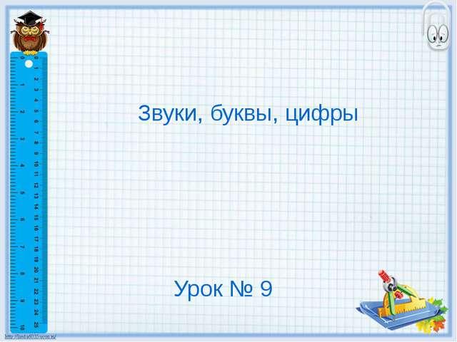Урок № 9 Звуки, буквы, цифры