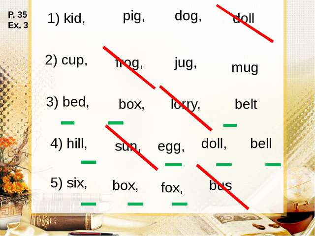 1) kid, pig, dog, doll 2) cup, frog, jug, mug 3) bed, box, lorry, belt 4) hil...