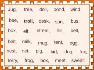 Jug, tree, doll, pond, wind, bee, troll, desk, sun, bus, box, elf, street, hi