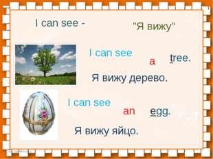 "I can see - ""Я вижу"" I can see a tree. Я вижу дерево. I can see an egg. Я виж"