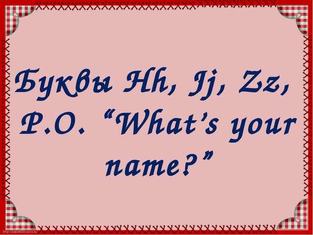 "Буквы Hh, Jj, Zz, Р.О. ""What's your name?"" http://linda6035.ucoz.ru/"