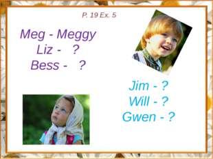 P. 19 Ex. 5 Meg - Meggy Liz - ? Bess - ? Jim - ? Will - ? Gwen - ?