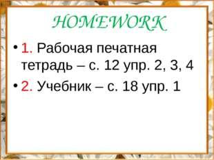 HOMEWORK 1. Рабочая печатная тетрадь – с. 12 упр. 2, 3, 4 2. Учебник – с. 18
