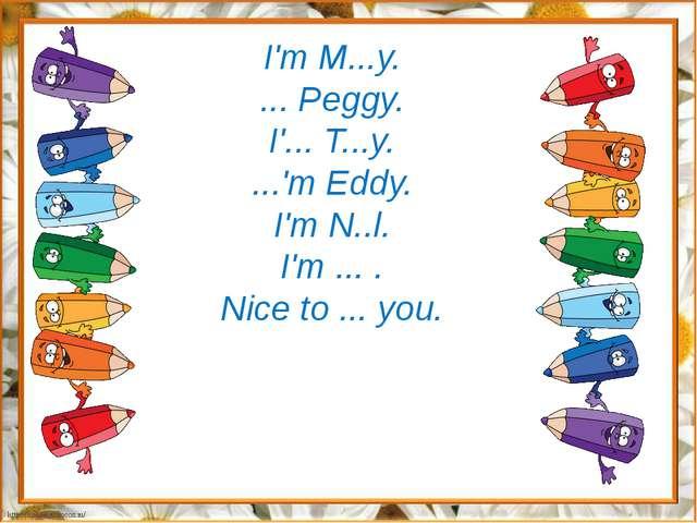 I'm M...y. ... Peggy. I'... T...y. ...'m Eddy. I'm N..l. I'm ... . Nice to .....