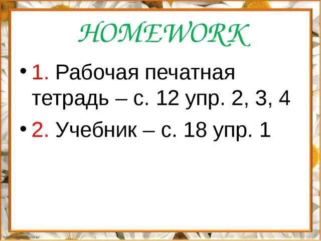 HOMEWORK 1. Рабочая печатная тетрадь – с. 12 упр. 2, 3, 4 2. Учебник – с. 18...