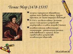Томас Мор (1478-1535) получил прекрасное образование, хорошо знал древние яз