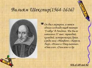 Вильям Шекспир(1564-1616) Он был актером, а затем одним из владельцев театра