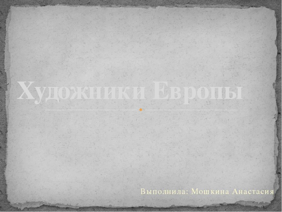 Выполнила: Мошкина Анастасия Художники Европы