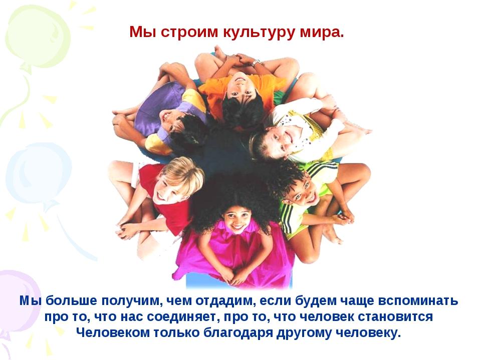 Мы строим культуру мира. Мы больше получим, чем отдадим, если будем чаще вспо...