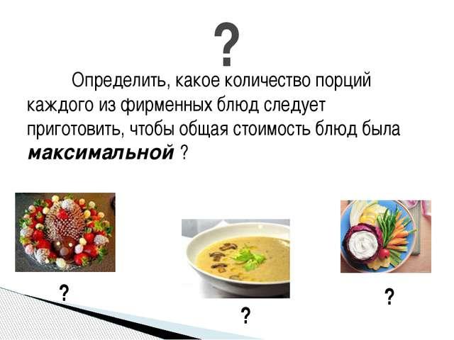 Определить, какое количество порций каждого из фирменных блюд следует приго...