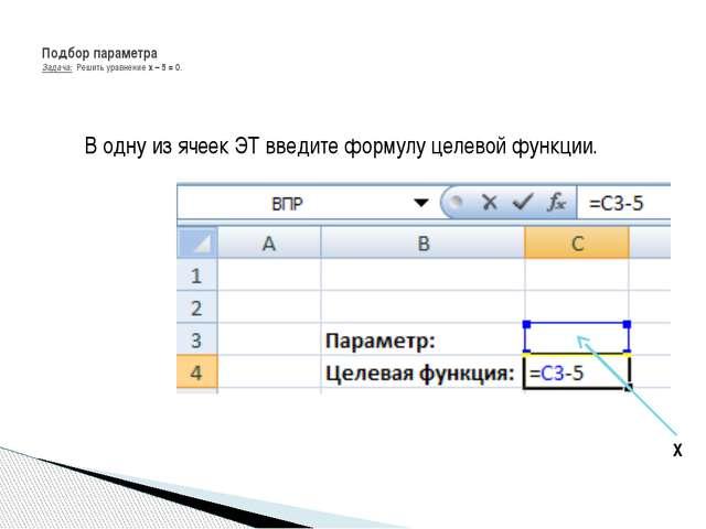 В одну из ячеек ЭТ введите формулу целевой функции. Подбор параметра Задача:...