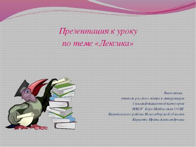 Презентация к уроку по теме «Лексика» Выполнила: учитель русского языка и ли...