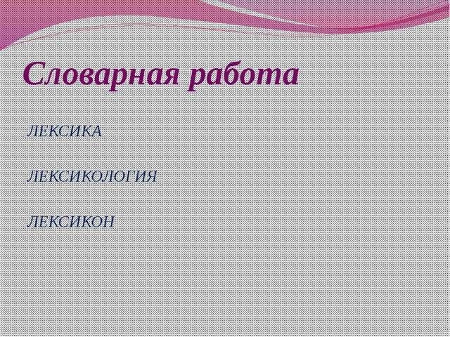 Словарная работа ЛЕКСИКА ЛЕКСИКОЛОГИЯ ЛЕКСИКОН