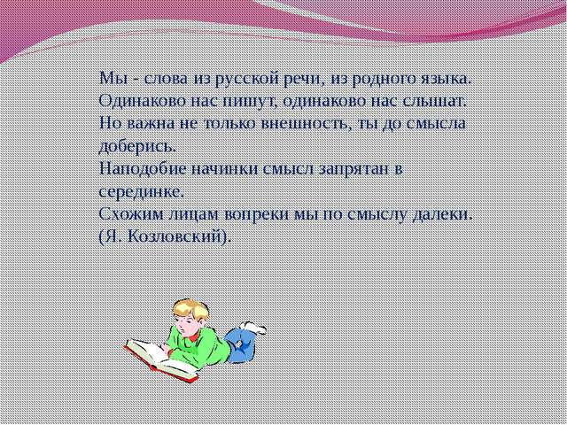 Мы - слова из русской речи, из родного языка. Одинаково нас пишут, одинаково...