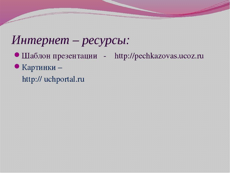 Интернет – ресурсы: Шаблон презентации - http://pechkazovas.ucoz.ru Картинки...