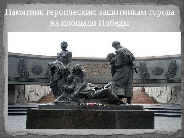 Памятник героическим защитникам города на площади Победы