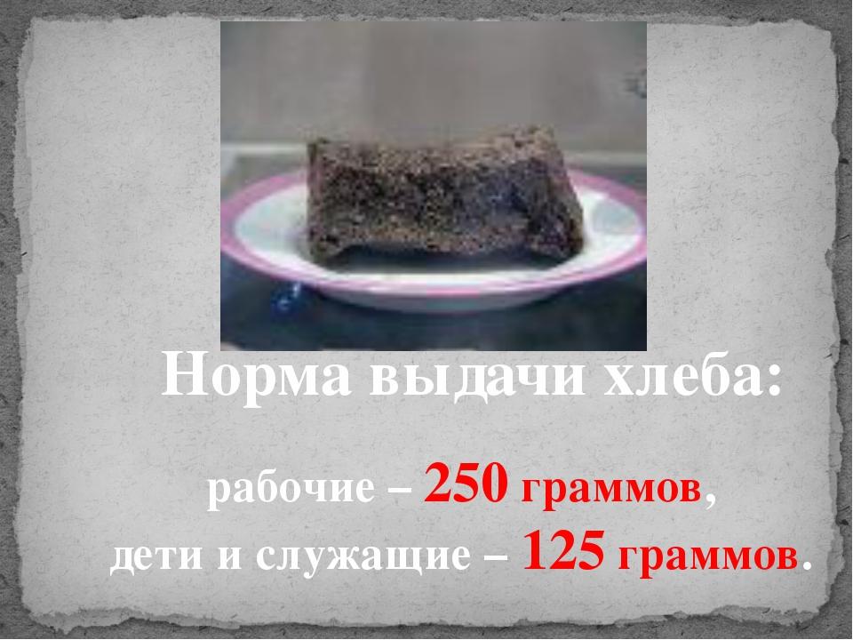 Норма выдачи хлеба: рабочие – 250 граммов, дети и служащие – 125 граммов.