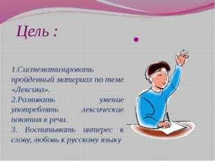 Цель : 1.Систематизировать пройденный материал по теме «Лексика». 2.Развивать