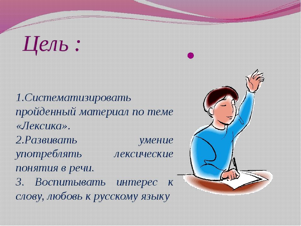 Цель : 1.Систематизировать пройденный материал по теме «Лексика». 2.Развивать...