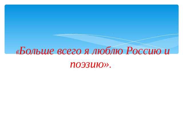 «Больше всего я люблю Россию и поэзию».