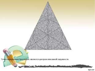 Точка пересечения биссектрис является центром вписанной окружности.