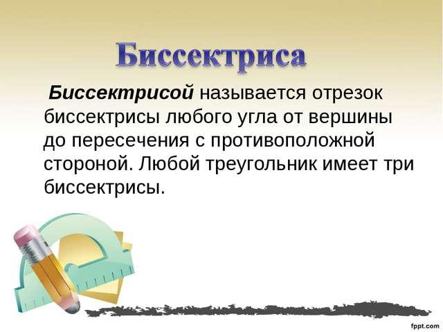 Биссектрисой называется отрезок биссектрисы любого угла от вершины до пересе...