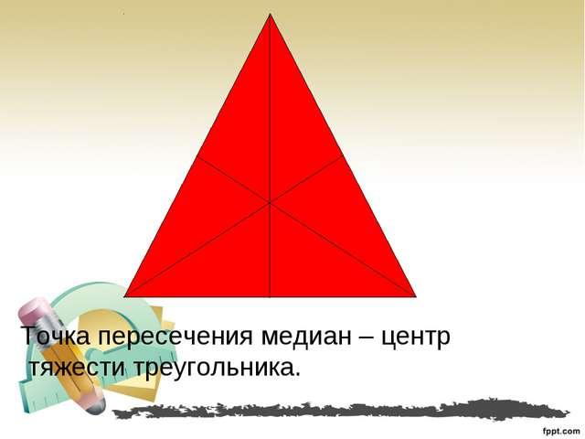 Точка пересечения медиан – центр тяжести треугольника.