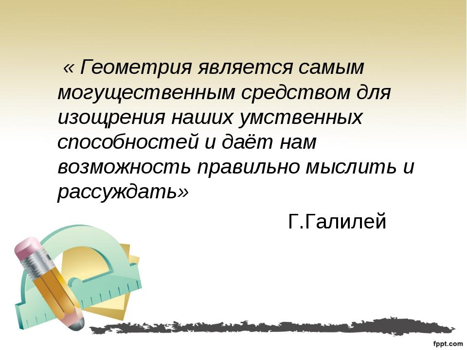 « Геометрия является самым могущественным средством для изощрения наших умст...