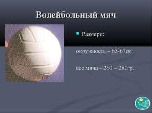 Волейбольный мяч Размеры: окружность – 65-67см вес мяча – 260 – 280гр.