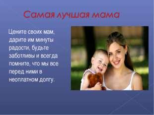 Цените своих мам, дарите им минуты радости, будьте заботливы и всегда помнит
