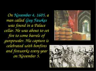 On November 4, 1605, a man called Guy Fawkes was found in a Palace cellar. H